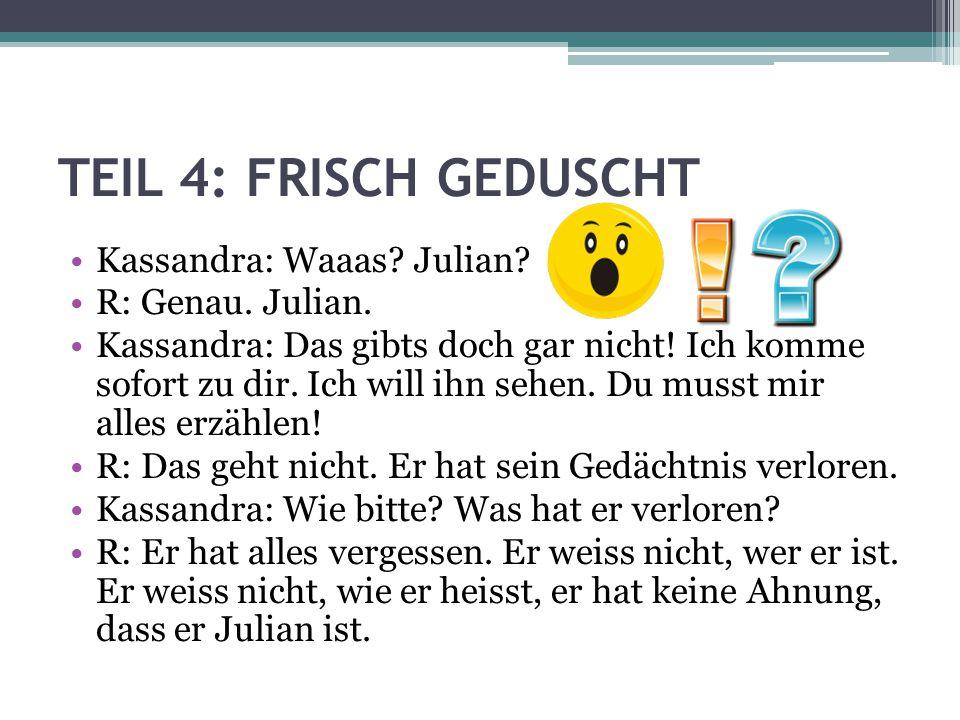 TEIL 4: FRISCH GEDUSCHT Kassandra: Waaas? Julian? R: Genau. Julian. Kassandra: Das gibts doch gar nicht! Ich komme sofort zu dir. Ich will ihn sehen.