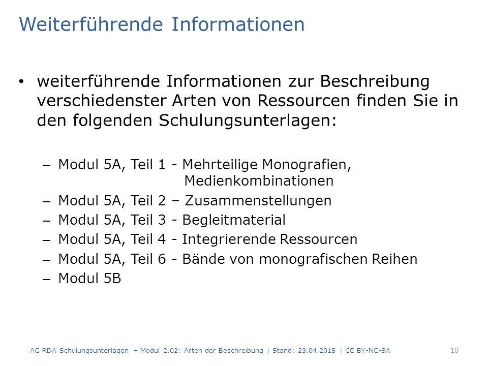Weiterführende Informationen weiterführende Informationen zur Beschreibung verschiedenster Arten von Ressourcen finden Sie in den folgenden Schulungsunterlagen: – Modul 5A, Teil 1 - Mehrteilige Monografien, Medienkombinationen – Modul 5A, Teil 2 – Zusammenstellungen – Modul 5A, Teil 3 - Begleitmaterial – Modul 5A, Teil 4 - Integrierende Ressourcen – Modul 5A, Teil 6 - Bände von monografischen Reihen – Modul 5B 10 AG RDA Schulungsunterlagen – Modul 2.02: Arten der Beschreibung | Stand: 23.04.2015 | CC BY-NC-SA