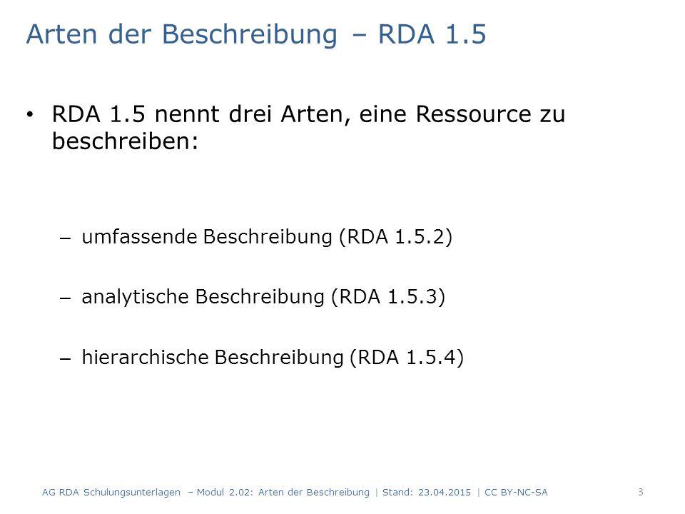 Arten der Beschreibung – RDA 1.5 RDA 1.5 nennt drei Arten, eine Ressource zu beschreiben: – umfassende Beschreibung (RDA 1.5.2) – analytische Beschreibung (RDA 1.5.3) – hierarchische Beschreibung (RDA 1.5.4) 3 AG RDA Schulungsunterlagen – Modul 2.02: Arten der Beschreibung | Stand: 23.04.2015 | CC BY-NC-SA