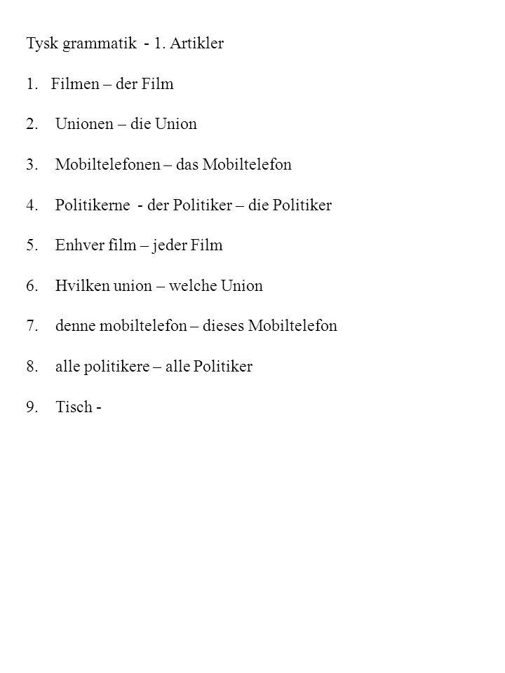Tysk grammatik - 1. Artikler 1.Filmen – der Film 2. Unionen – die Union 3. Mobiltelefonen – das Mobiltelefon 4. Politikerne - der Politiker – die Poli