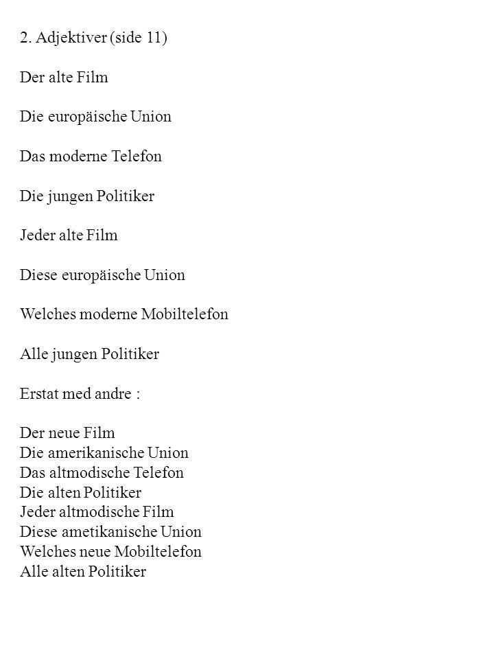 2. Adjektiver (side 11) Der alte Film Die europäische Union Das moderne Telefon Die jungen Politiker Jeder alte Film Diese europäische Union Welches m