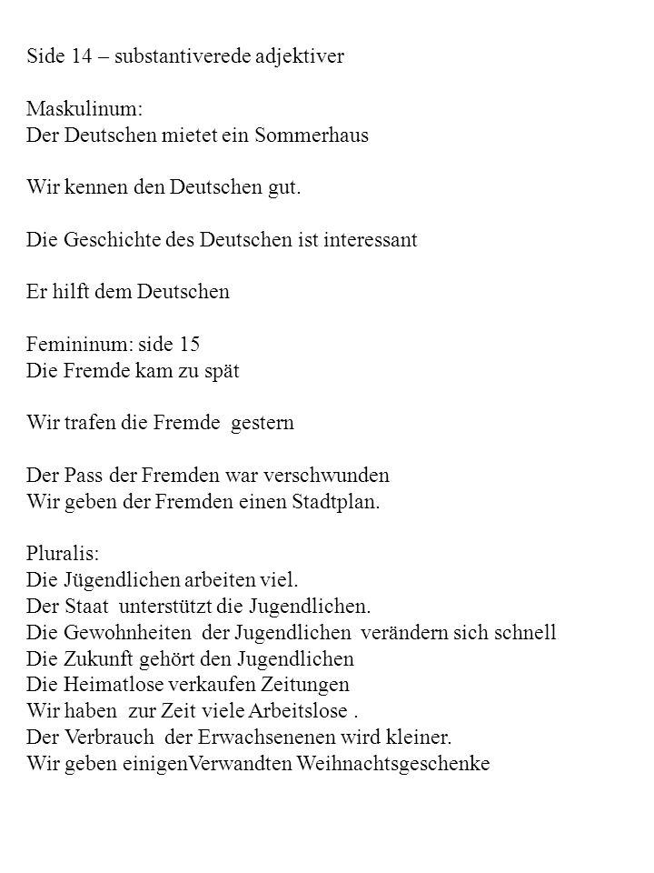 Side 14 – substantiverede adjektiver Maskulinum: Der Deutschen mietet ein Sommerhaus Wir kennen den Deutschen gut. Die Geschichte des Deutschen ist in