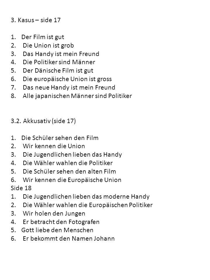 3. Kasus – side 17 1.Der Film ist gut 2. Die Union ist grob 3. Das Handy ist mein Freund 4. Die Politiker sind Männer 5. Der Dänische Film ist gut 6.