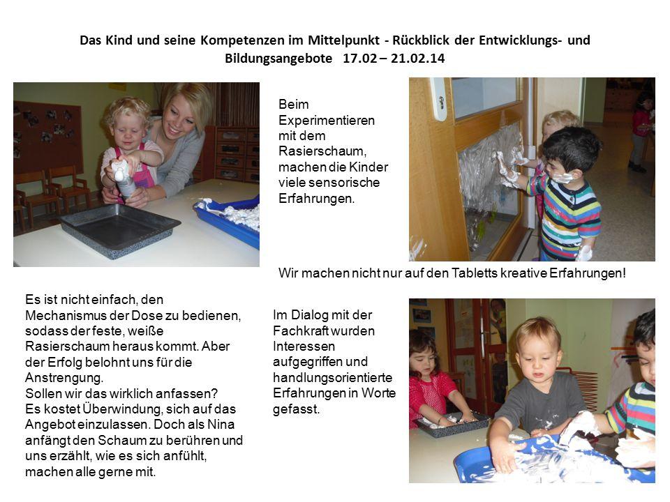 Das Kind und seine Kompetenzen im Mittelpunkt - Rückblick der Entwicklungs- und Bildungsangebote 17.02 – 21.02.14 Beim Experimentieren mit dem Rasierschaum, machen die Kinder viele sensorische Erfahrungen.