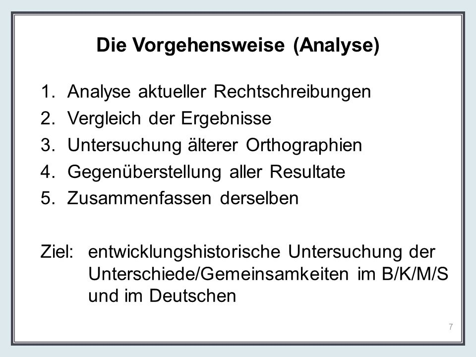 Die Vorgehensweise (Analyse) 1.Analyse aktueller Rechtschreibungen 2.Vergleich der Ergebnisse 3.Untersuchung älterer Orthographien 4.Gegenüberstellung