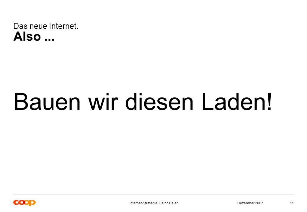 Dezember 2007Internet-Strategie, Heino Peier11 Das neue Internet. Also... Bauen wir diesen Laden!
