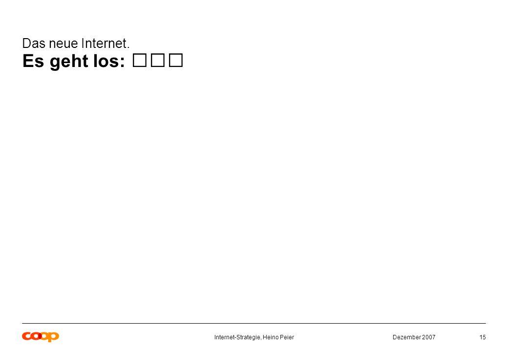Dezember 2007Internet-Strategie, Heino Peier15 Das neue Internet. Es geht los: