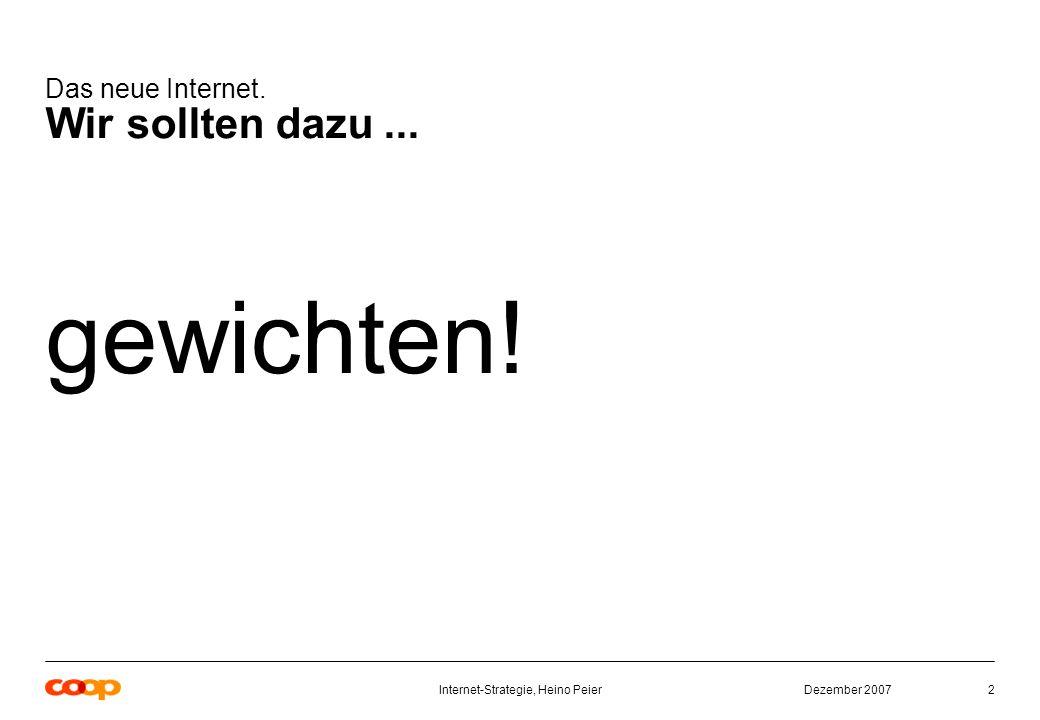 Dezember 2007Internet-Strategie, Heino Peier2 Das neue Internet. Wir sollten dazu... gewichten!