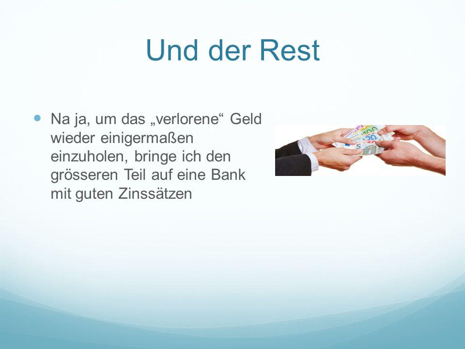"""Und der Rest Na ja, um das """"verlorene"""" Geld wieder einigermaßen einzuholen, bringe ich den grösseren Teil auf eine Bank mit guten Zinssätzen"""