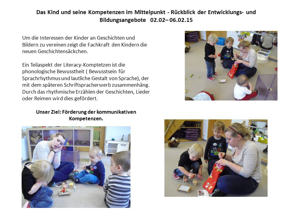 Das Kind und seine Kompetenzen im Mittelpunkt - Rückblick der Entwicklungs- und Bildungsangebote 02.02– 06.02.15 Um die Interessen der Kinder an Geschichten und Bildern zu vereinen zeigt die Fachkraft den Kindern die neuen Geschichtensäckchen.