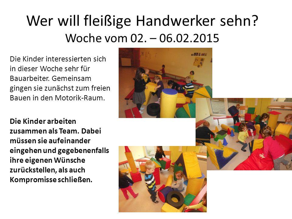 Wer will fleißige Handwerker sehn? Woche vom 02. – 06.02.2015 Die Kinder interessierten sich in dieser Woche sehr für Bauarbeiter. Gemeinsam gingen si