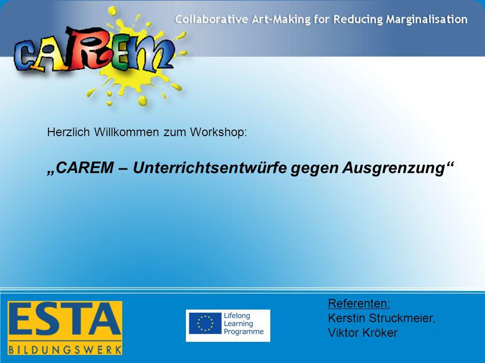"""Referenten: Kerstin Struckmeier, Viktor Kröker Herzlich Willkommen zum Workshop: """"CAREM – Unterrichtsentwürfe gegen Ausgrenzung"""