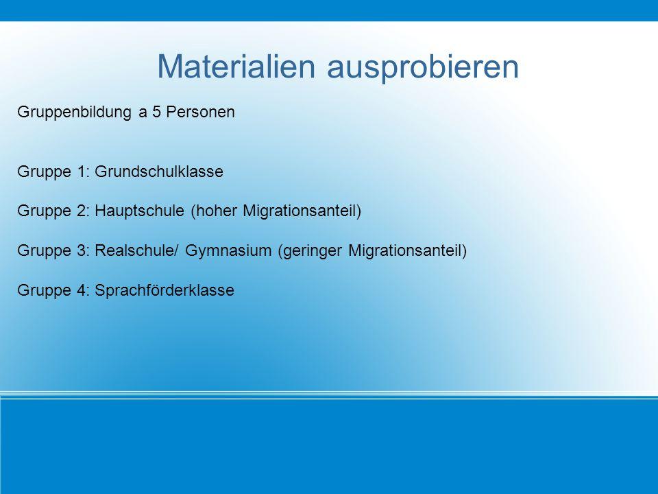 Materialien ausprobieren Gruppenbildung a 5 Personen Gruppe 1: Grundschulklasse Gruppe 2: Hauptschule (hoher Migrationsanteil) Gruppe 3: Realschule/ G