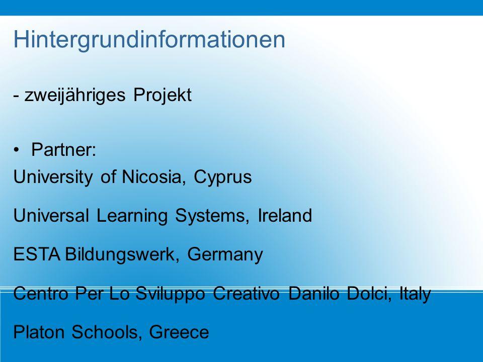 Hintergrundinformationen - zweijähriges Projekt Partner: University of Nicosia, Cyprus Universal Learning Systems, Ireland ESTA Bildungswerk, Germany Centro Per Lo Sviluppo Creativo Danilo Dolci, Italy Platon Schools, Greece
