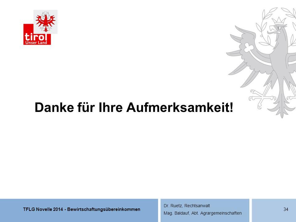 TFLG Novelle 2014 - Bewirtschaftungsübereinkommen Dr. Ruetz, Rechtsanwalt Mag. Baldauf, Abt. Agrargemeinschaften Danke für Ihre Aufmerksamkeit! 34