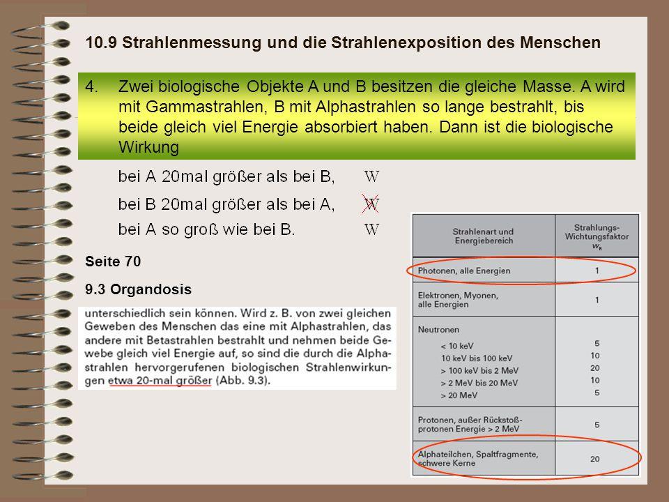 9.3 Organdosis Seite 70 4.Zwei biologische Objekte A und B besitzen die gleiche Masse. A wird mit Gammastrahlen, B mit Alphastrahlen so lange bestrahl