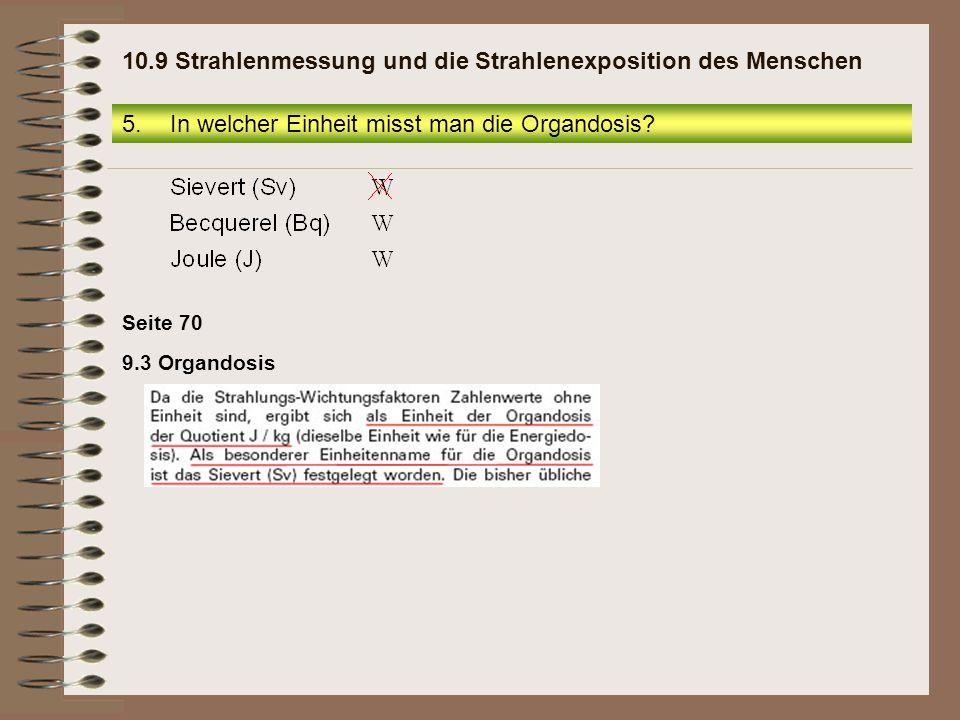 Seite 70 9.3 Organdosis 5.In welcher Einheit misst man die Organdosis? 10.9 Strahlenmessung und die Strahlenexposition des Menschen