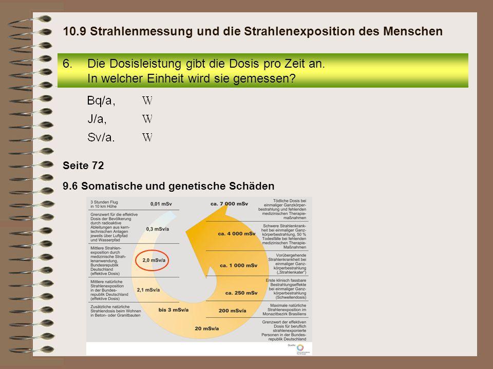 Seite 72 9.6 Somatische und genetische Schäden 6.Die Dosisleistung gibt die Dosis pro Zeit an. In welcher Einheit wird sie gemessen? 10.9 Strahlenmess