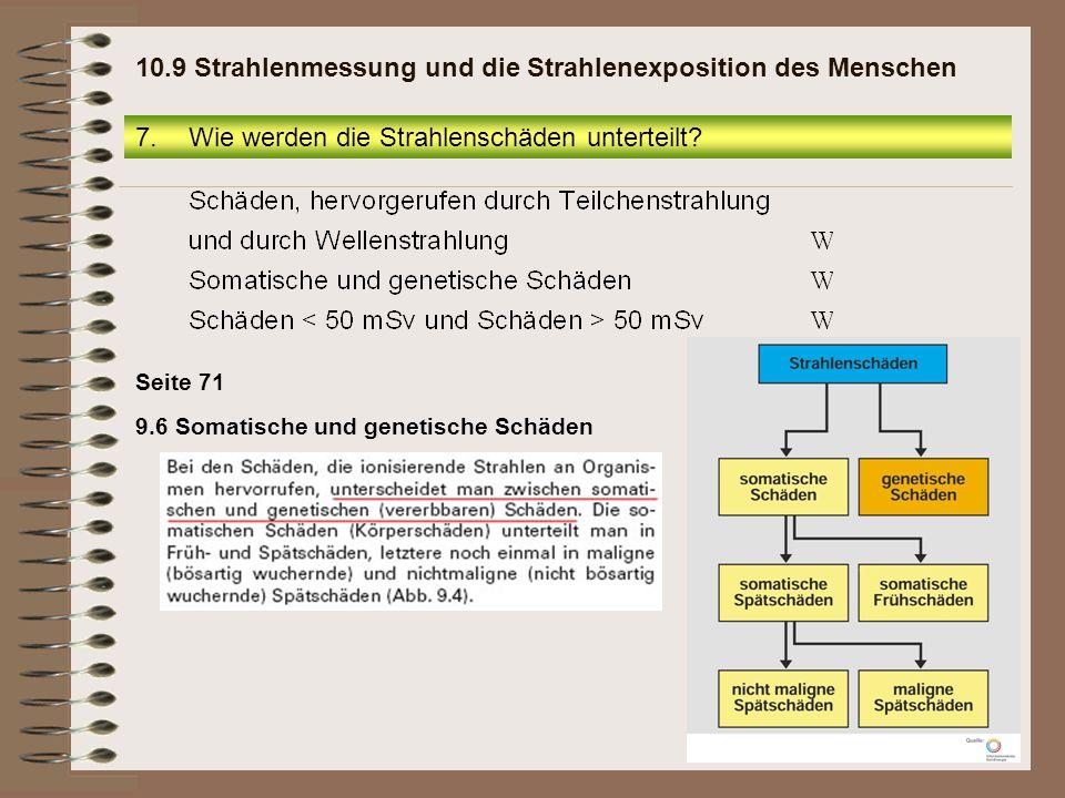 Seite 71 9.6 Somatische und genetische Schäden 7.Wie werden die Strahlenschäden unterteilt? 10.9 Strahlenmessung und die Strahlenexposition des Mensch