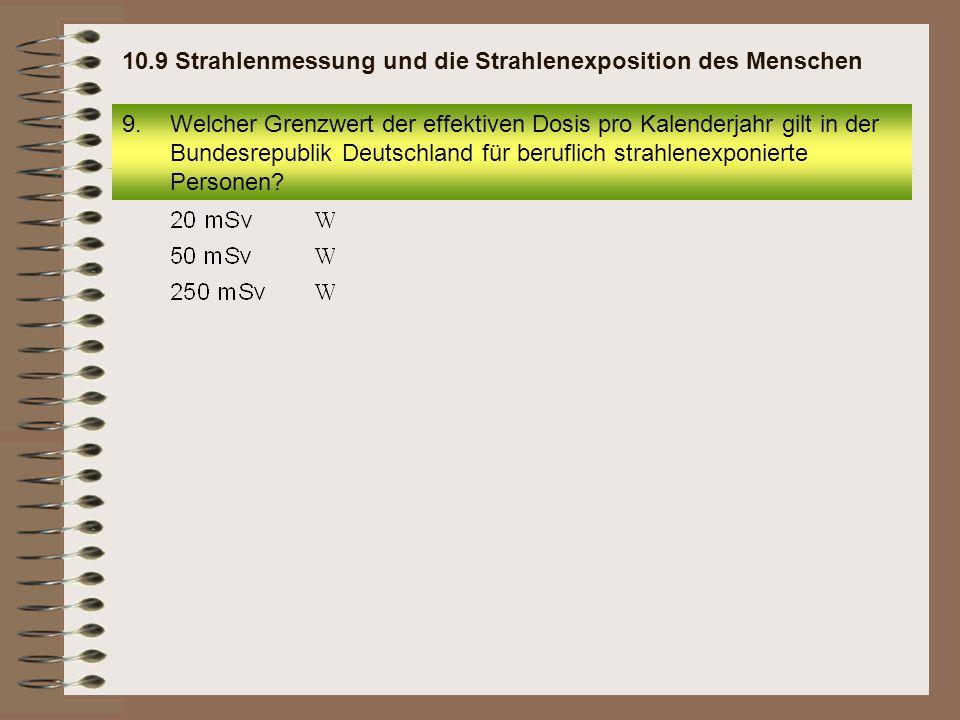 9.Welcher Grenzwert der effektiven Dosis pro Kalenderjahr gilt in der Bundesrepublik Deutschland für beruflich strahlenexponierte Personen? 10.9 Strah