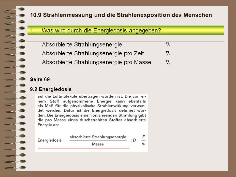 Seite 69 9.2 Energiedosis 1.Was wird durch die Energiedosis angegeben? 10.9 Strahlenmessung und die Strahlenexposition des Menschen