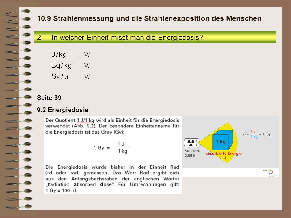 Seite 69 9.2 Energiedosis 2.In welcher Einheit misst man die Energiedosis? 10.9 Strahlenmessung und die Strahlenexposition des Menschen