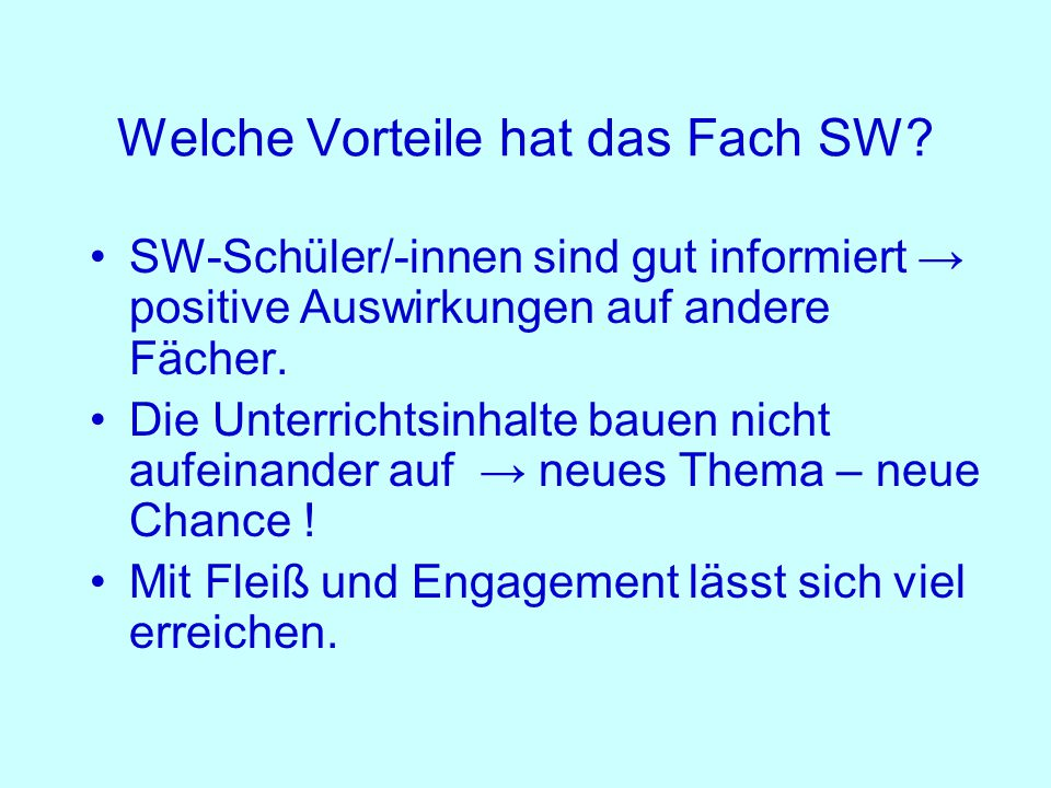 Welche Vorteile hat das Fach SW? SW-Schüler/-innen sind gut informiert → positive Auswirkungen auf andere Fächer. Die Unterrichtsinhalte bauen nicht a