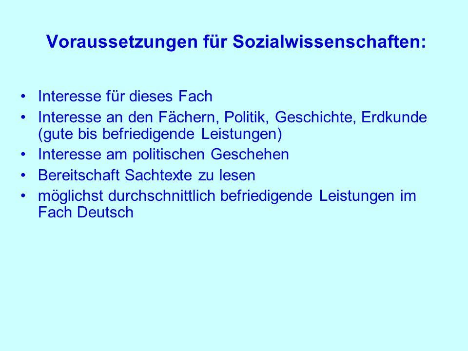 Voraussetzungen für Sozialwissenschaften: Interesse für dieses Fach Interesse an den Fächern, Politik, Geschichte, Erdkunde (gute bis befriedigende Le