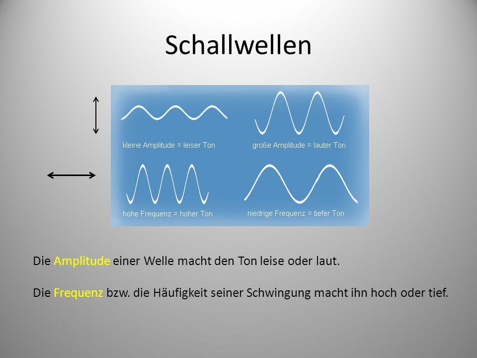 Schallwellen Die Amplitude einer Welle macht den Ton leise oder laut. Die Frequenz bzw. die Häufigkeit seiner Schwingung macht ihn hoch oder tief.