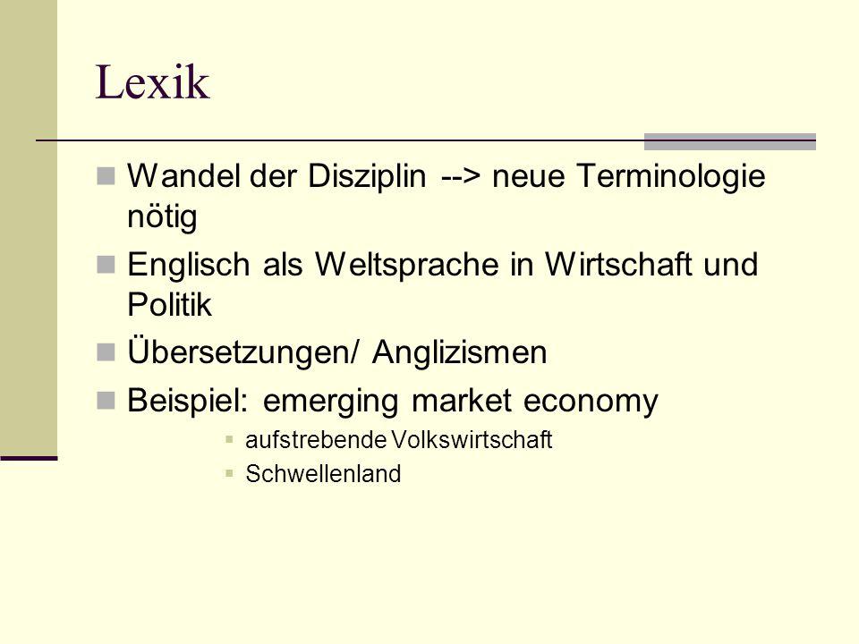 Lexik Wandel der Disziplin --> neue Terminologie nötig Englisch als Weltsprache in Wirtschaft und Politik Übersetzungen/ Anglizismen Beispiel: emerging market economy  aufstrebende Volkswirtschaft  Schwellenland