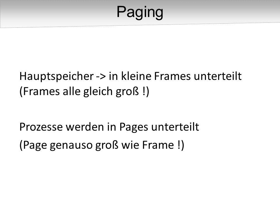 Hauptspeicher -> in kleine Frames unterteilt (Frames alle gleich groß !) Prozesse werden in Pages unterteilt (Page genauso groß wie Frame !) Paging