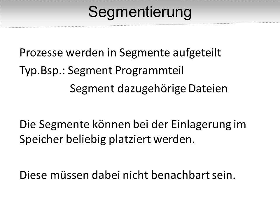 Prozesse werden in Segmente aufgeteilt Typ.Bsp.: Segment Programmteil Segment dazugehörige Dateien Die Segmente können bei der Einlagerung im Speicher beliebig platziert werden.