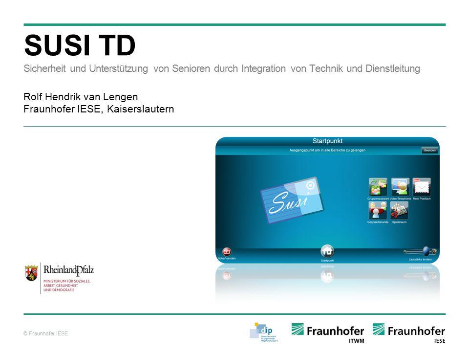 © Fraunhofer IESE SUSI TD Sicherheit und Unterstützung von Senioren durch Integration von Technik und Dienstleitung Rolf Hendrik van Lengen Fraunhofer