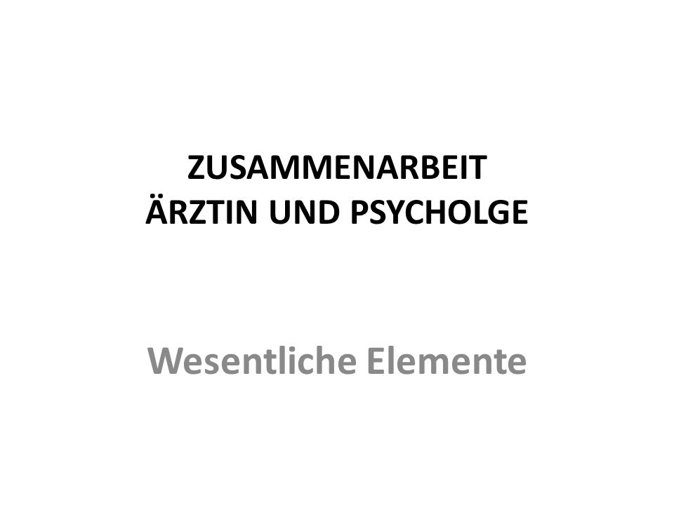 ZUSAMMENARBEIT ÄRZTIN UND PSYCHOLGE Wesentliche Elemente