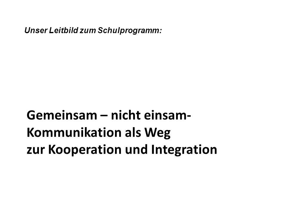 Gemeinsam – nicht einsam- Kommunikation als Weg zur Kooperation und Integration Unser Leitbild zum Schulprogramm:
