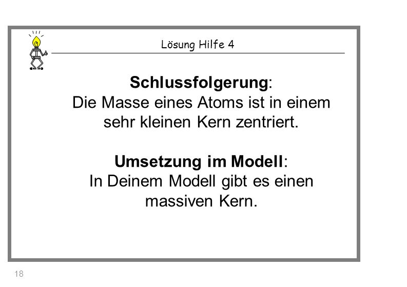 Lösung Hilfe 4 Schlussfolgerung: Die Masse eines Atoms ist in einem sehr kleinen Kern zentriert. Umsetzung im Modell: In Deinem Modell gibt es einen m
