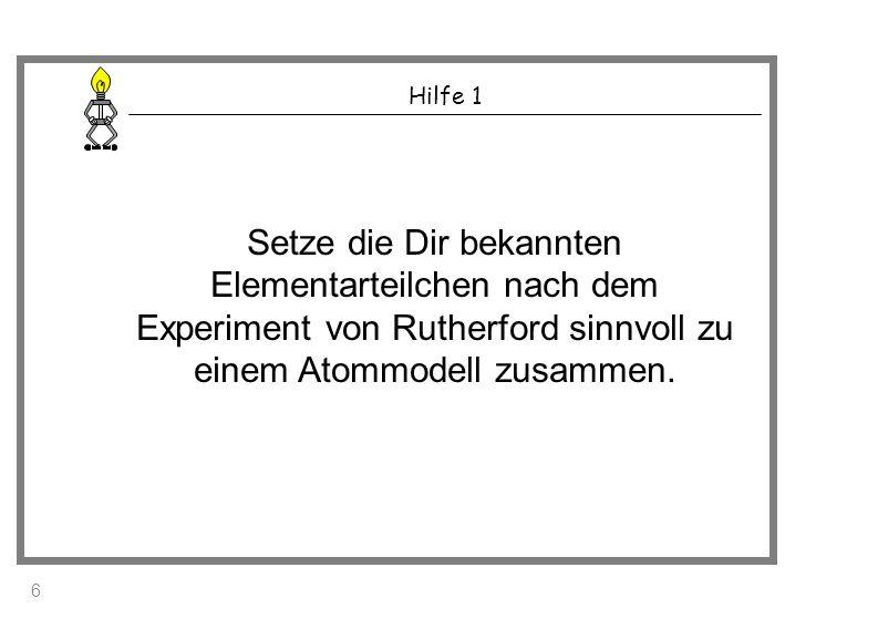 Hilfe 1 Setze die Dir bekannten Elementarteilchen nach dem Experiment von Rutherford sinnvoll zu einem Atommodell zusammen. 6