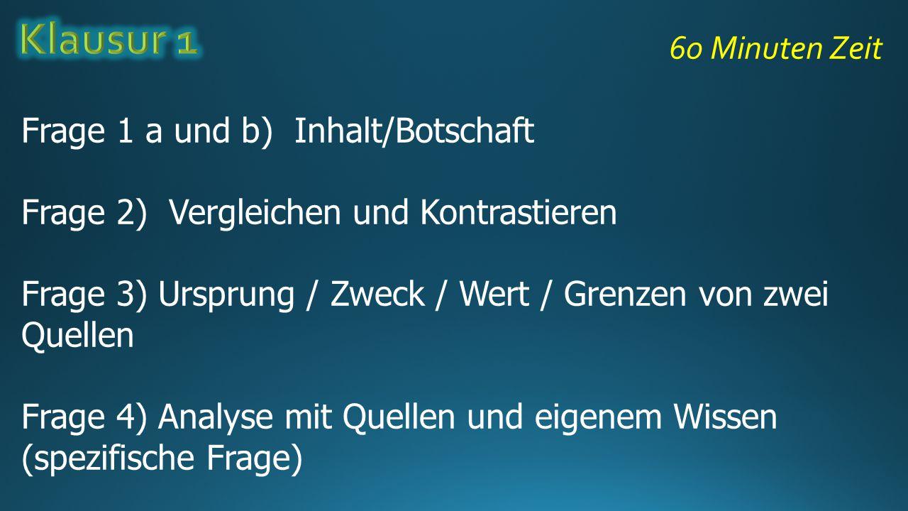 60 Minuten Zeit Frage 1 a und b) Inhalt/Botschaft Frage 2) Vergleichen und Kontrastieren Frage 3) Ursprung / Zweck / Wert / Grenzen von zwei Quellen F