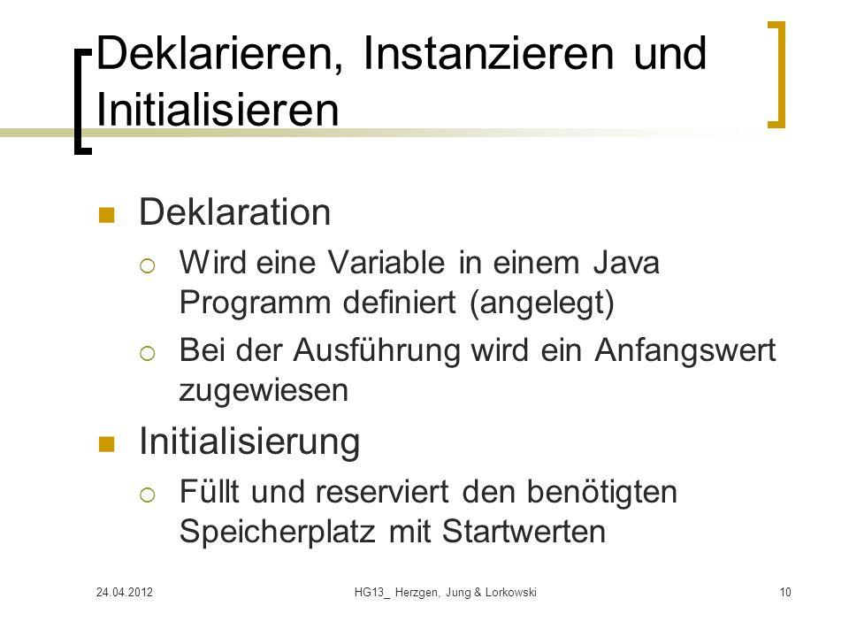 24.04.2012HG13_ Herzgen, Jung & Lorkowski10 Deklarieren, Instanzieren und Initialisieren Deklaration  Wird eine Variable in einem Java Programm definiert (angelegt)  Bei der Ausführung wird ein Anfangswert zugewiesen Initialisierung  Füllt und reserviert den benötigten Speicherplatz mit Startwerten