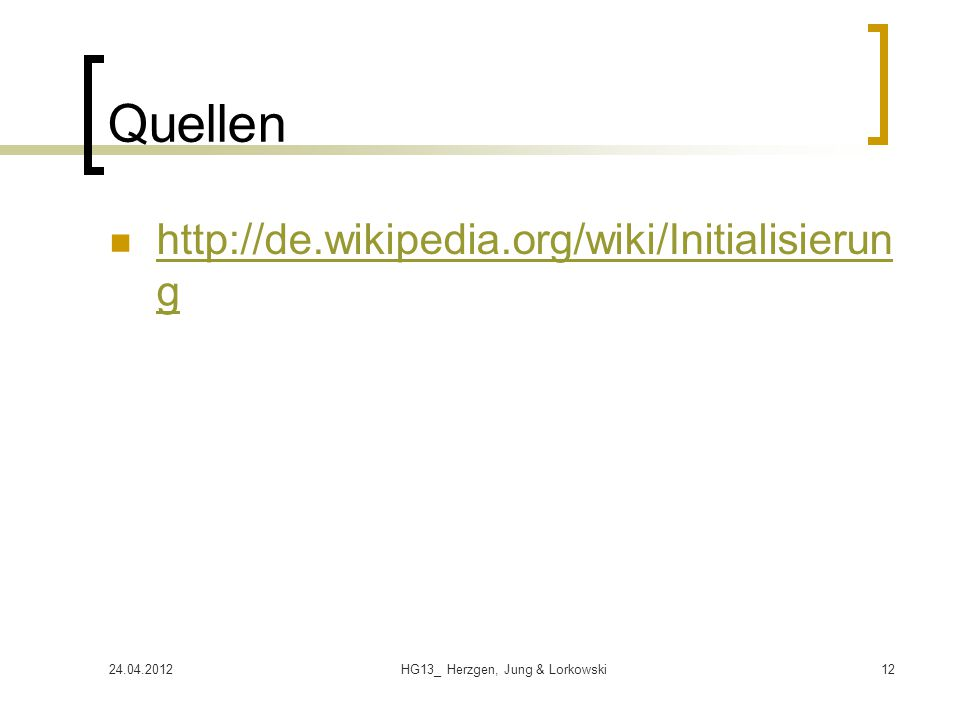 24.04.2012HG13_ Herzgen, Jung & Lorkowski12 Quellen http://de.wikipedia.org/wiki/Initialisierun g http://de.wikipedia.org/wiki/Initialisierun g