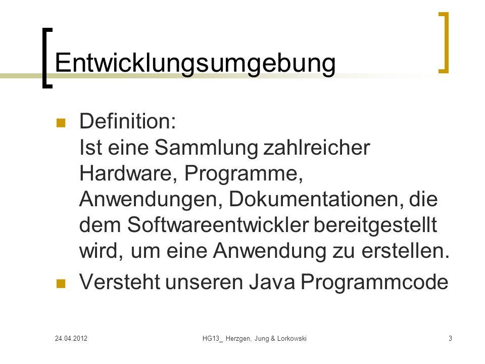 24.04.2012HG13_ Herzgen, Jung & Lorkowski3 Entwicklungsumgebung Definition: Ist eine Sammlung zahlreicher Hardware, Programme, Anwendungen, Dokumentat