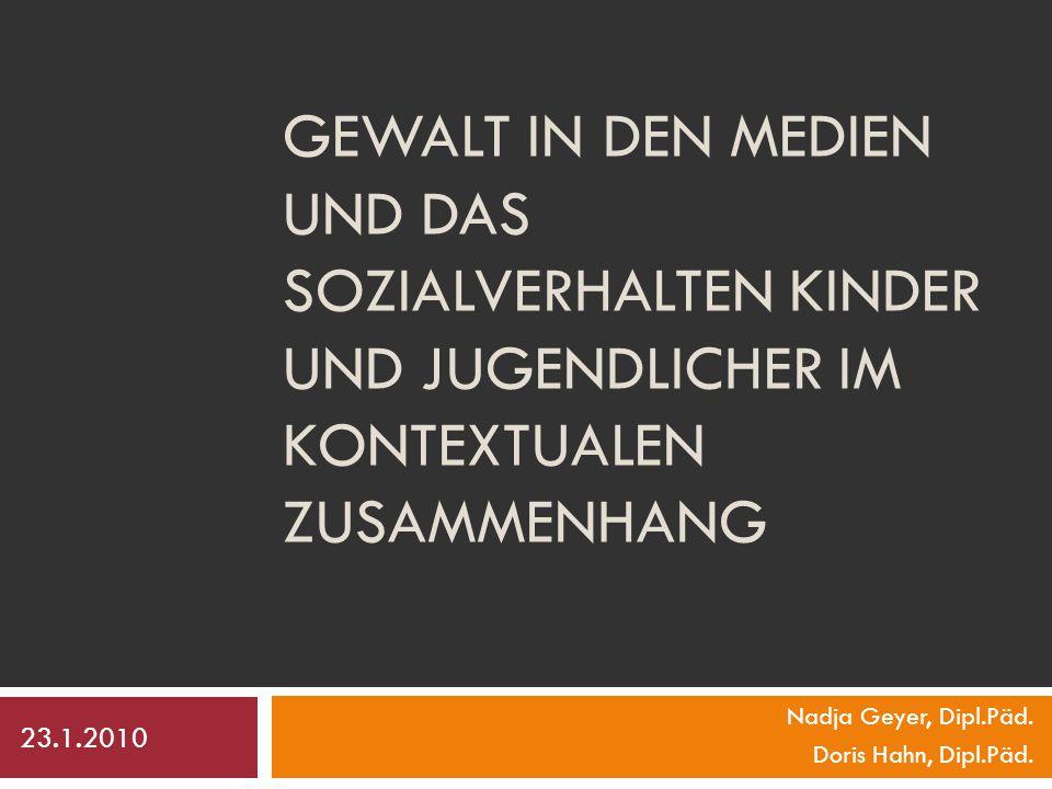 GEWALT IN DEN MEDIEN UND DAS SOZIALVERHALTEN KINDER UND JUGENDLICHER IM KONTEXTUALEN ZUSAMMENHANG Nadja Geyer, Dipl.Päd.
