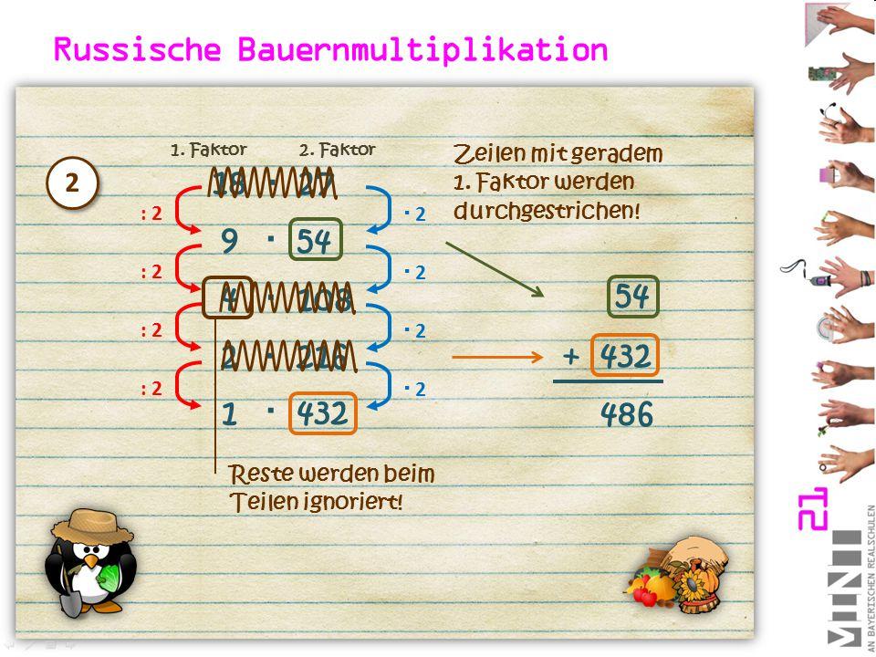 Russische Bauernmultiplikation 18  27 : 2  2 2 9 54  : 2  2 2 4 108  : 2  2 2 2216  Zeilen mit geradem 1. Faktor werden durchgestrichen! 54