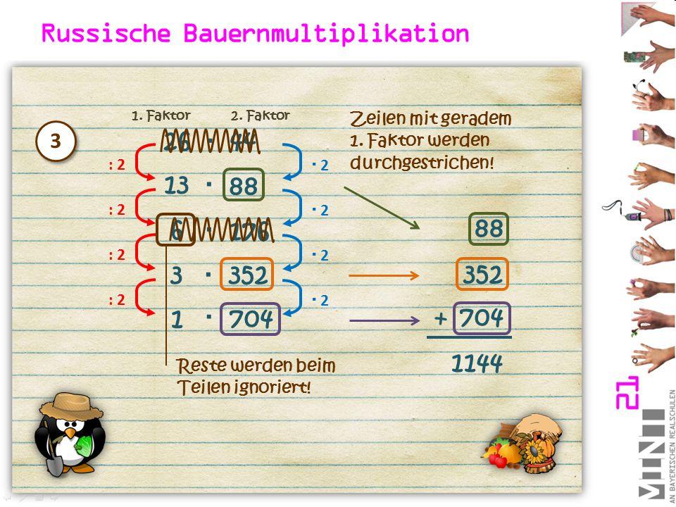 Russische Bauernmultiplikation 26  44 : 2  2 2 13 88  : 2  2 2 6 176  : 2  2 2 3352  Zeilen mit geradem 1. Faktor werden durchgestrichen! 88