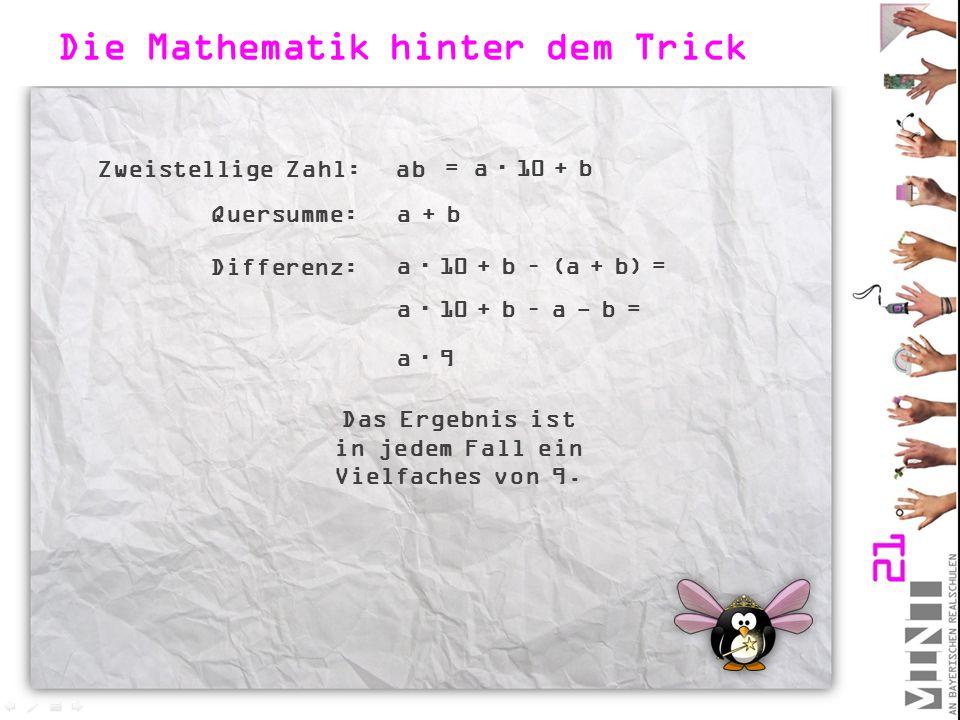 Die Mathematik hinter dem Trick Zweistellige Zahl:ab = a  10 + b Quersumme:a + b Differenz: a  10 + b – (a + b) = a  10 + b – a - b = a  9 Das Erg