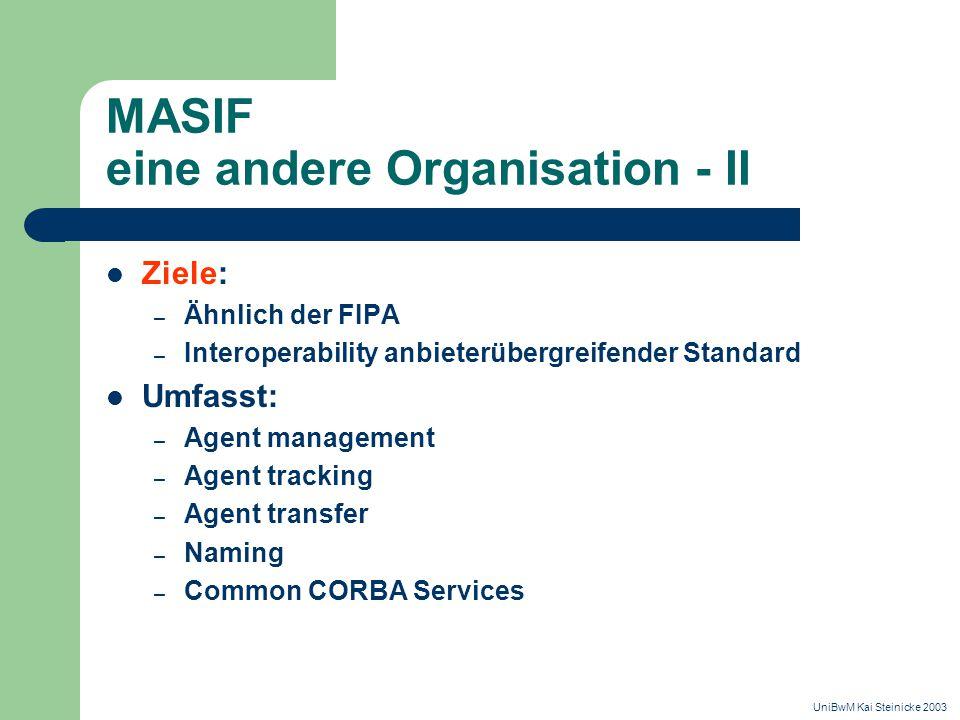 MASIF eine andere Organisation - II Ziele: – Ähnlich der FIPA – Interoperability anbieterübergreifender Standard Umfasst: – Agent management – Agent tracking – Agent transfer – Naming – Common CORBA Services UniBwM Kai Steinicke 2003