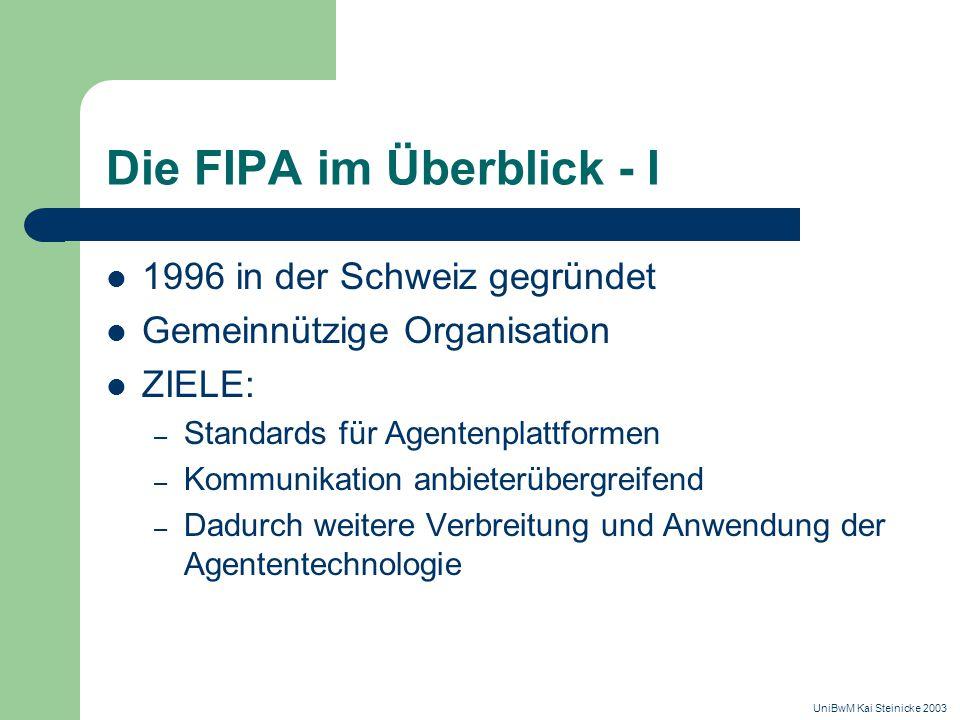 Die FIPA im Überblick - I 1996 in der Schweiz gegründet Gemeinnützige Organisation ZIELE: – Standards für Agentenplattformen – Kommunikation anbieterübergreifend – Dadurch weitere Verbreitung und Anwendung der Agententechnologie UniBwM Kai Steinicke 2003