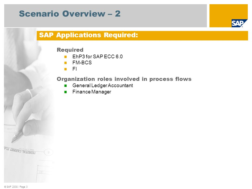 © SAP 2008 / Page 3 Scenario Overview – 2 Required EhP3 for SAP ECC 6.0 FM-BCS FI Organization roles involved in process flows General Ledger Accountant Finance Manager SAP Applications Required: