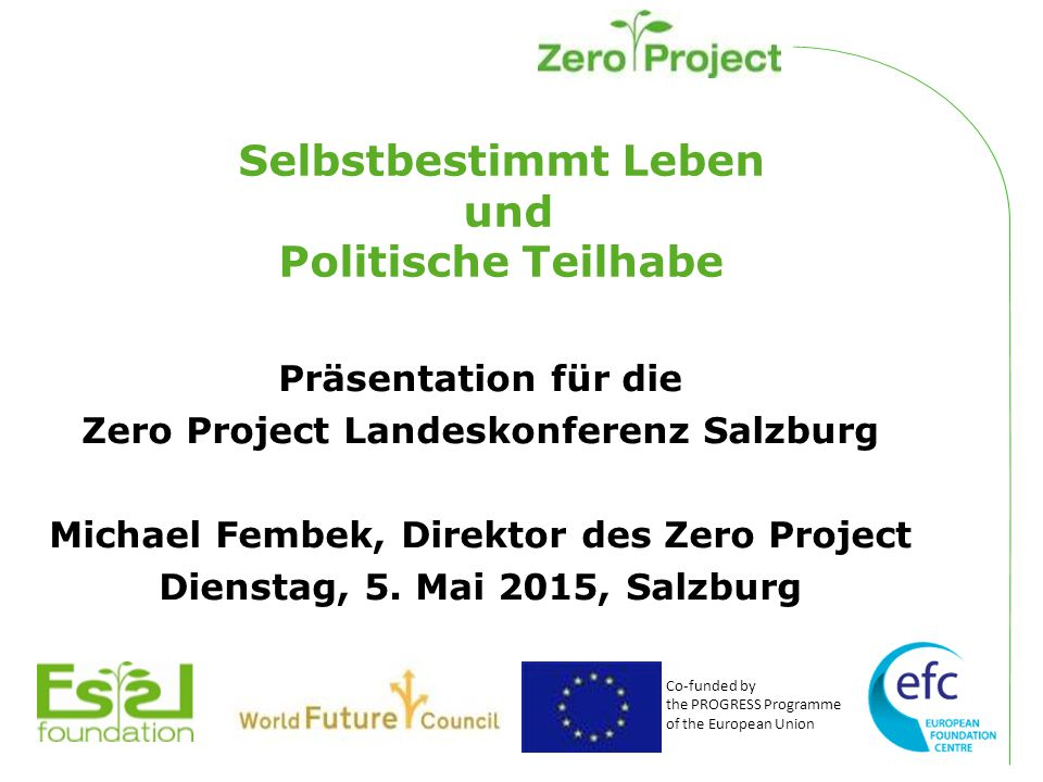 Co-funded by the PROGRESS Programme of the European Union Selbstbestimmt Leben und Politische Teilhabe Präsentation für die Zero Project Landeskonferenz Salzburg Michael Fembek, Direktor des Zero Project Dienstag, 5.