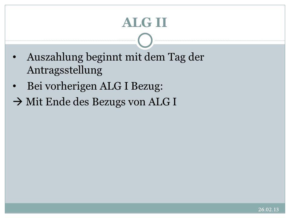 ALG II Auszahlung beginnt mit dem Tag der Antragsstellung Bei vorherigen ALG I Bezug:  Mit Ende des Bezugs von ALG I 26.02.13
